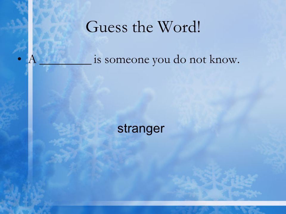 Guess the Word! A ________ is someone you do not know. stranger