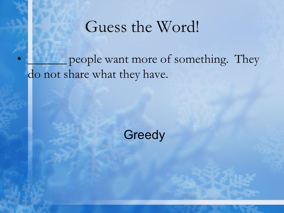 Guess the Word! ______ people want more of something. They do not share what they have. Greedy