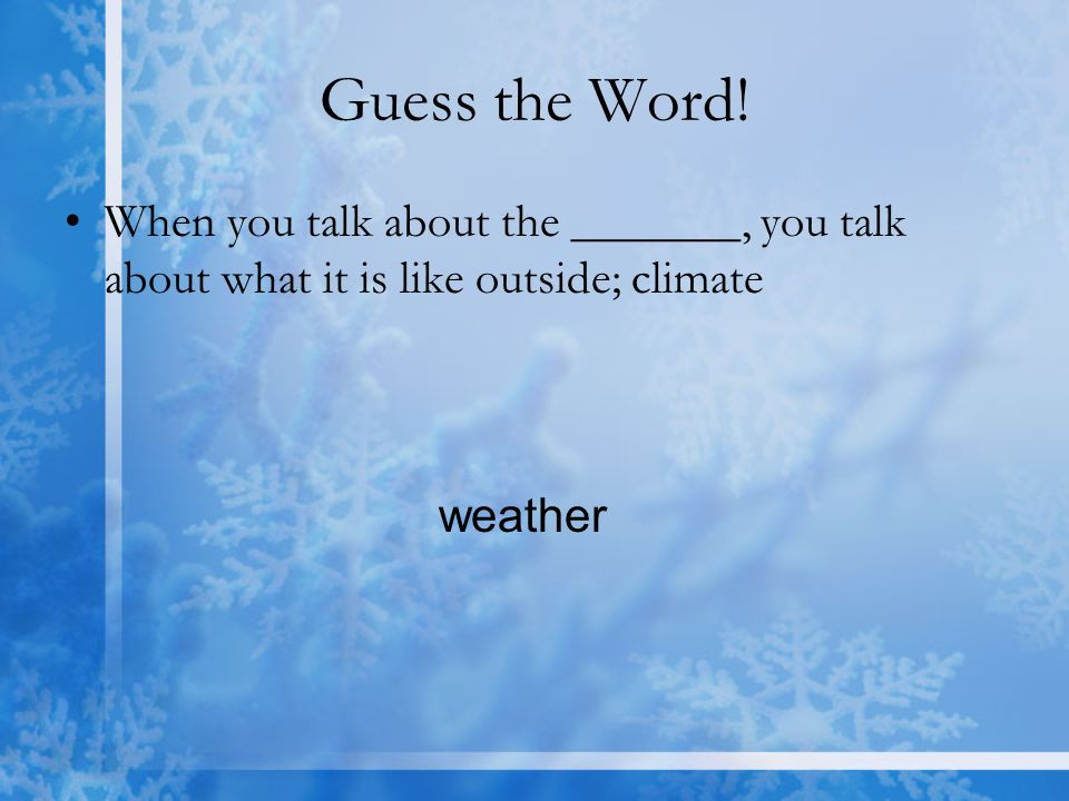 Guess the Word. When you talk about the _______, you talk about what it is like outside; climate.