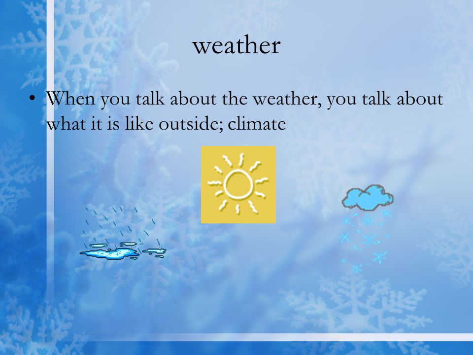 weather When you talk about the weather, you talk about what it is like outside; climate