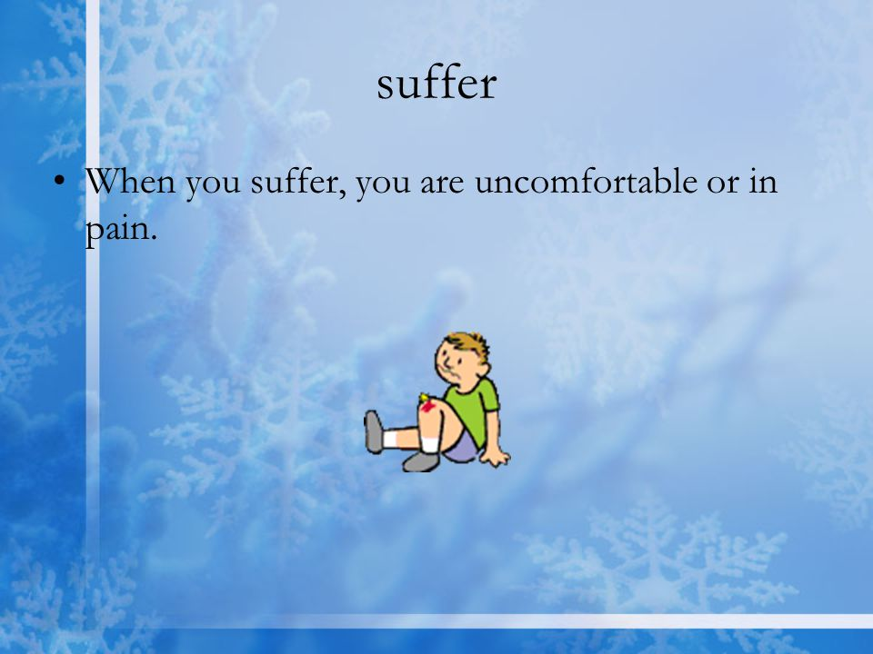 suffer When you suffer, you are uncomfortable or in pain.