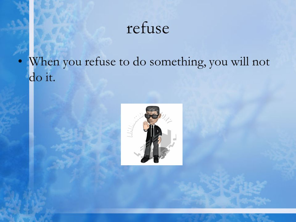 refuse When you refuse to do something, you will not do it.