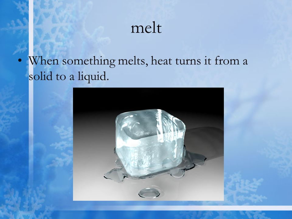 melt When something melts, heat turns it from a solid to a liquid.
