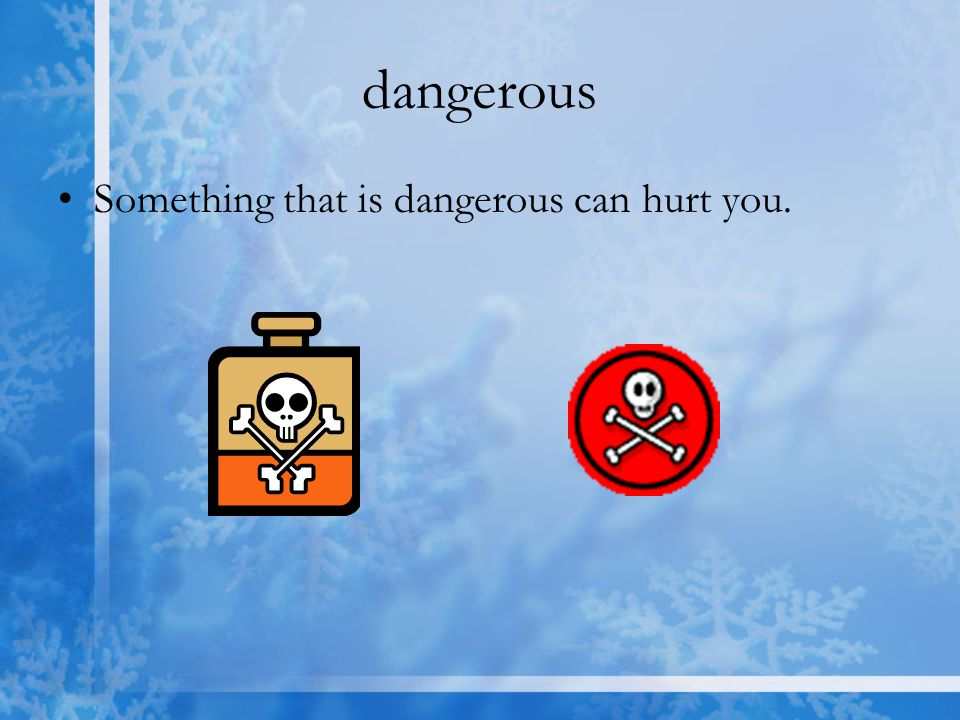 dangerous Something that is dangerous can hurt you.