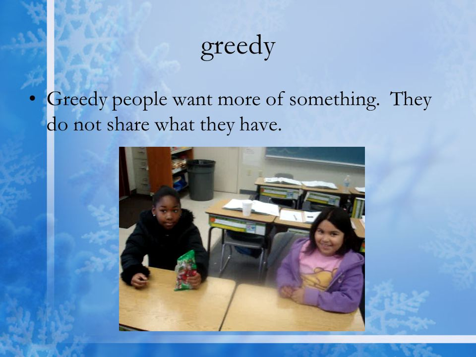 greedy Greedy people want more of something. They do not share what they have.