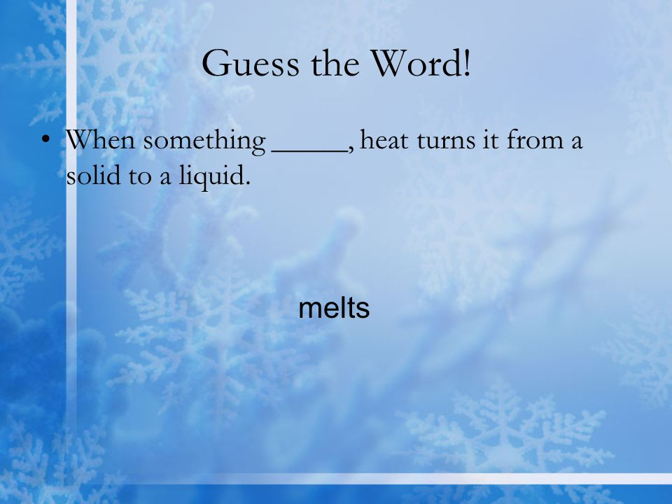 Guess the Word! When something _____, heat turns it from a solid to a liquid. melts