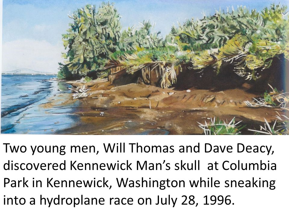 Two young men, Will Thomas and Dave Deacy, discovered Kennewick Man's skull at Columbia Park in Kennewick, Washington while sneaking into a hydroplane race on July 28, 1996.