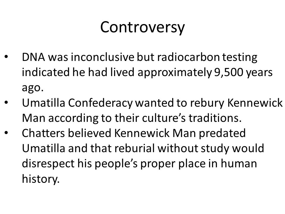 Controversy DNA was inconclusive but radiocarbon testing indicated he had lived approximately 9,500 years ago.