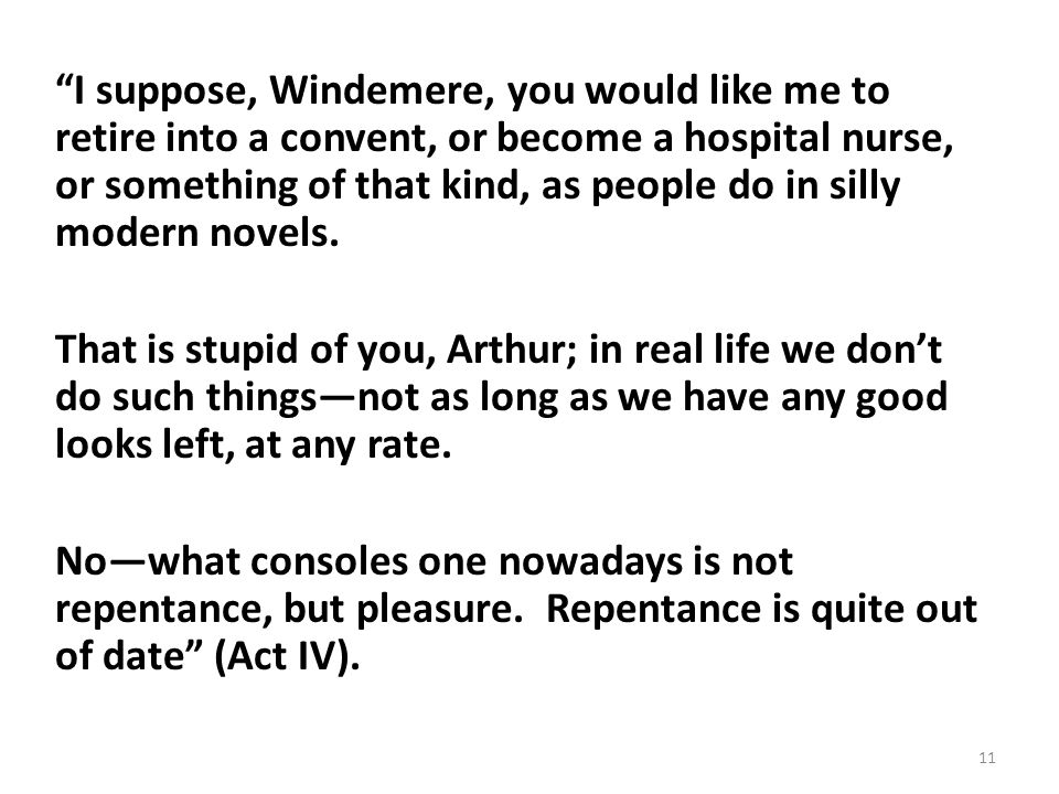 I suppose, Windemere, you would like me to retire into a convent, or become a hospital nurse, or something of that kind, as people do in silly modern novels.