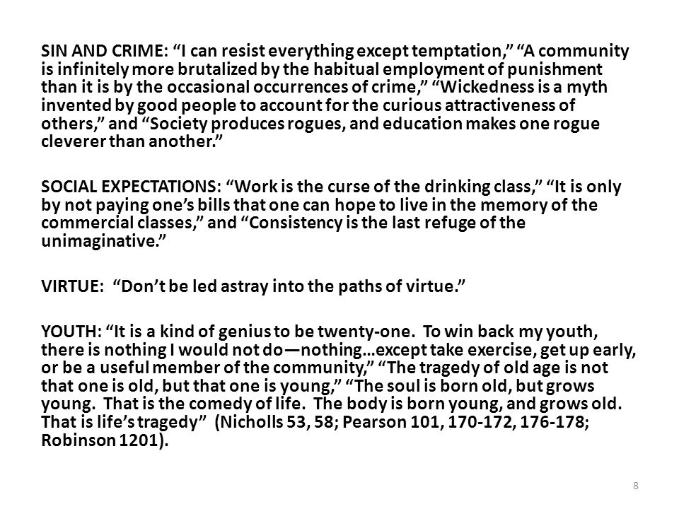 SIN AND CRIME: I can resist everything except temptation, A community is infinitely more brutalized by the habitual employment of punishment than it is by the occasional occurrences of crime, Wickedness is a myth invented by good people to account for the curious attractiveness of others, and Society produces rogues, and education makes one rogue cleverer than another. SOCIAL EXPECTATIONS: Work is the curse of the drinking class, It is only by not paying one's bills that one can hope to live in the memory of the commercial classes, and Consistency is the last refuge of the unimaginative. VIRTUE: Don't be led astray into the paths of virtue. YOUTH: It is a kind of genius to be twenty-one.
