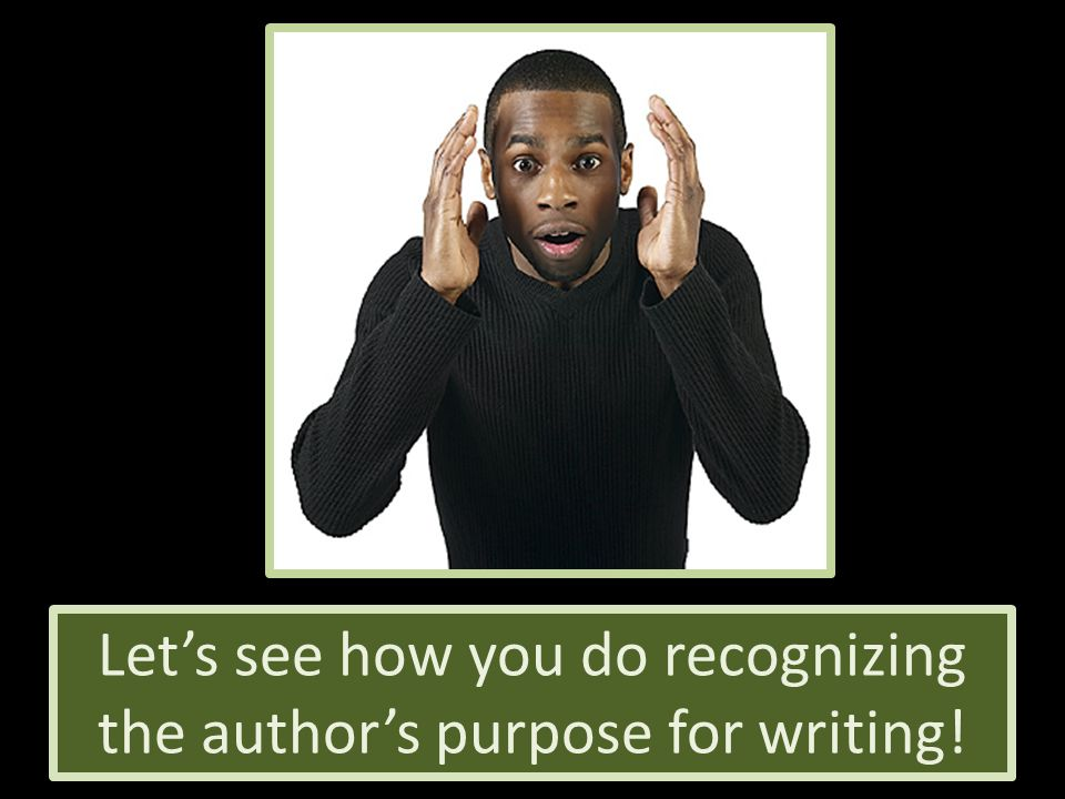 Let's see how you do recognizing the author's purpose for writing!