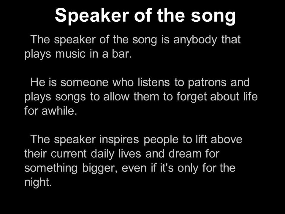 Speaker of the song The speaker of the song is anybody that plays music in a bar.