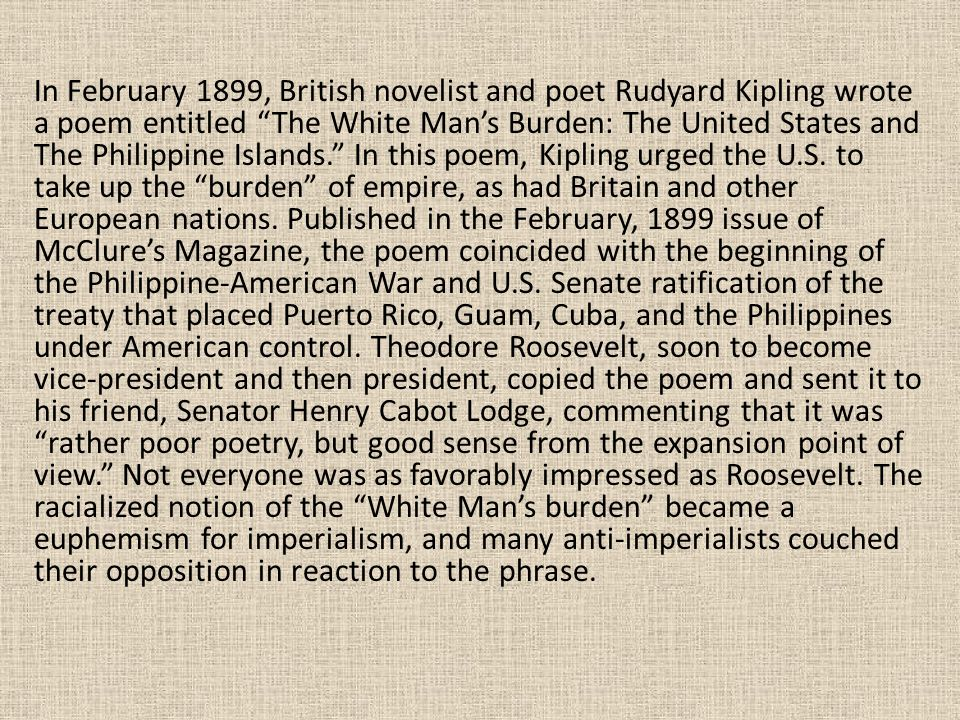 In February 1899, British novelist and poet Rudyard Kipling wrote a poem entitled The White Man's Burden: The United States and The Philippine Islands. In this poem, Kipling urged the U.S.