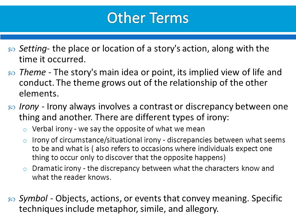 Other Terms Setting- the place or location of a story s action, along with the time it occurred.