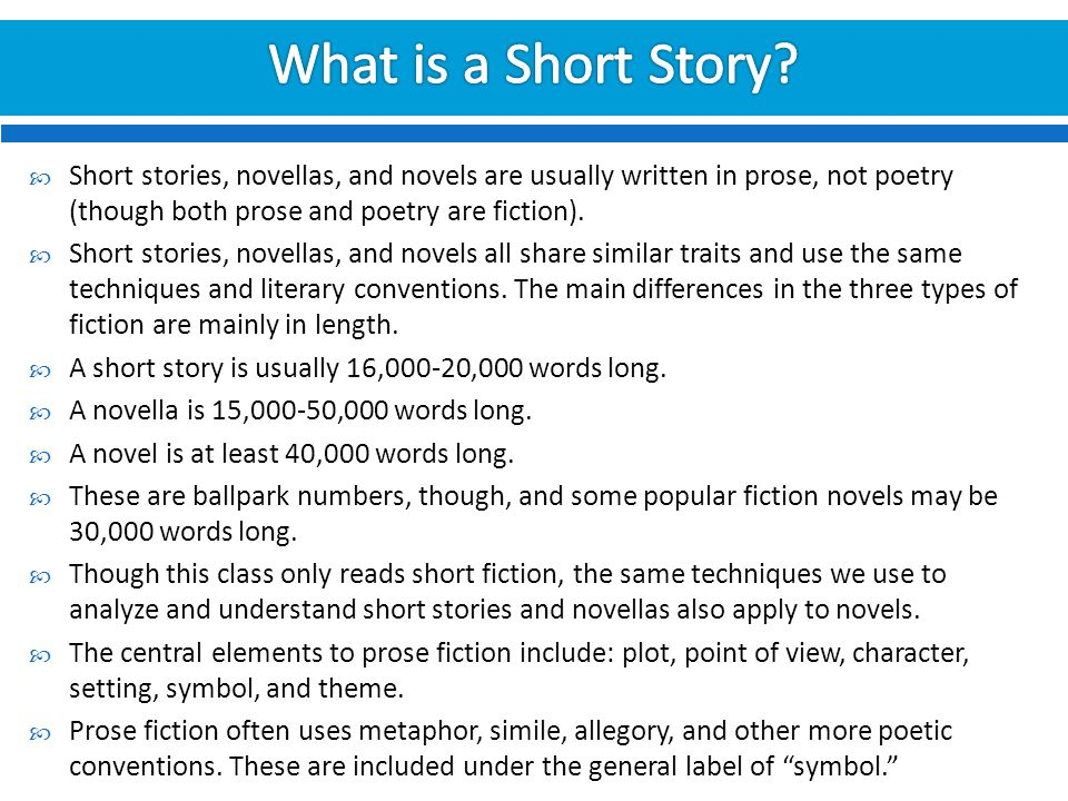 What is a Short Story Short stories, novellas, and novels are usually written in prose, not poetry (though both prose and poetry are fiction).