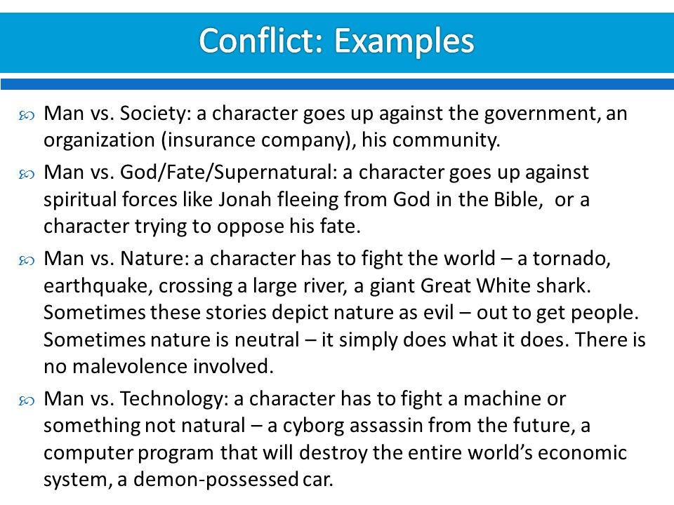 Conflict: Examples Man vs. Society: a character goes up against the government, an organization (insurance company), his community.