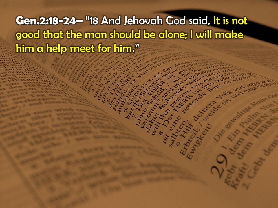 Gen.2:18-24– 18 And Jehovah God said, It is not good that the man should be alone; I will make him a help meet for him.