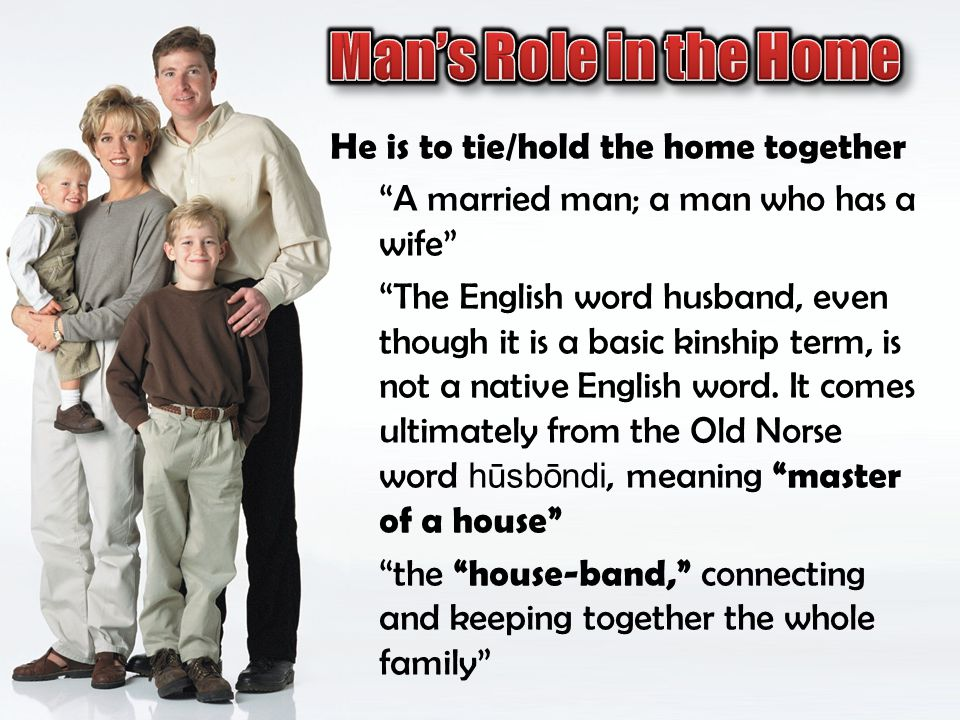 Man's Role in the Home He is to tie/hold the home together
