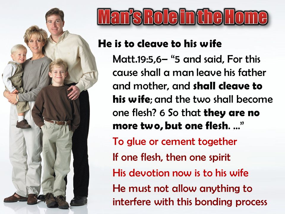Man's Role in the Home He is to cleave to his wife