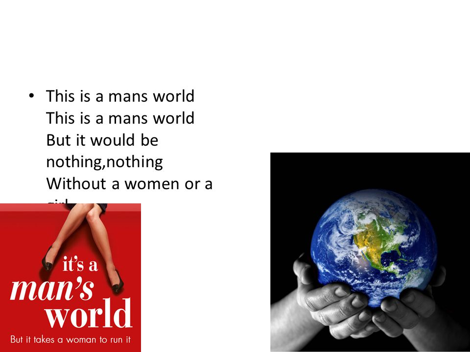 This is a mans world This is a mans world But it would be nothing,nothing Without a women or a girl