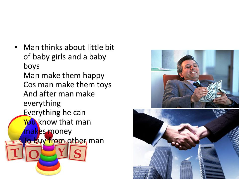 Man thinks about little bit of baby girls and a baby boys Man make them happy Cos man make them toys And after man make everything Everything he can You know that man makes money To buy from other man