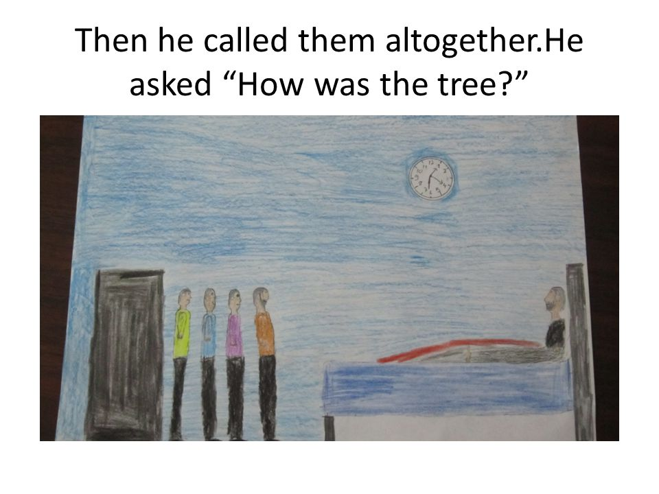 Then he called them altogether.He asked How was the tree