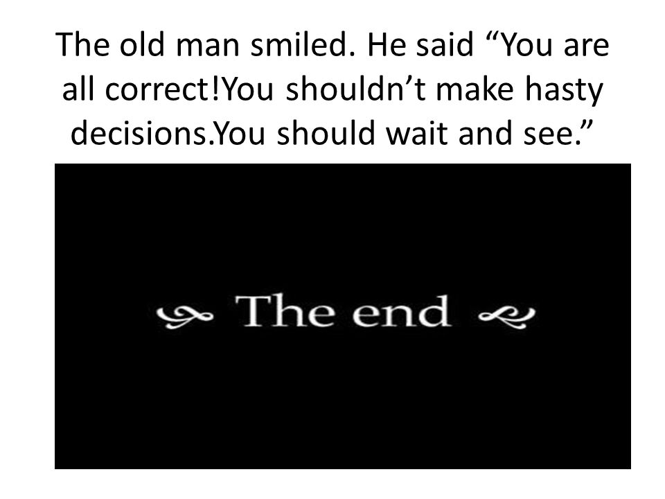 The old man smiled. He said You are all correct