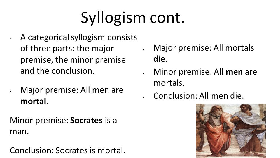 Syllogism cont. A categorical syllogism consists of three parts: the major premise, the minor premise and the conclusion.