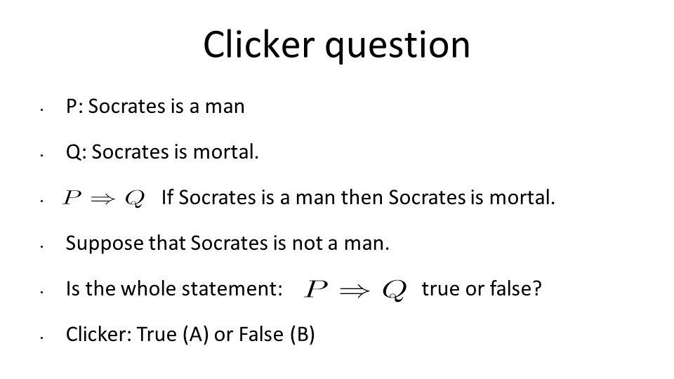 Clicker question P: Socrates is a man Q: Socrates is mortal.