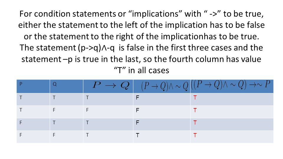 For condition statements or implications with -> to be true, either the statement to the left of the implication has to be false or the statement to the right of the implicationhas to be true. The statement (p->q)∧-q is false in the first three cases and the statement –p is true in the last, so the fourth column has value T in all cases