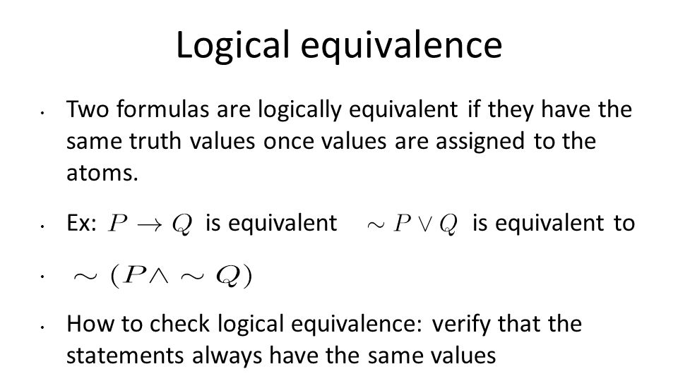 Logical equivalence Two formulas are logically equivalent if they have the same truth values once values are assigned to the atoms.
