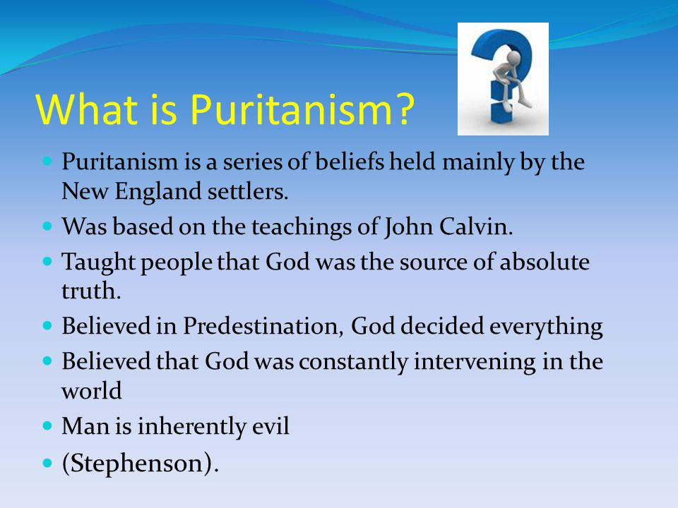 What is Puritanism Puritanism is a series of beliefs held mainly by the New England settlers. Was based on the teachings of John Calvin.