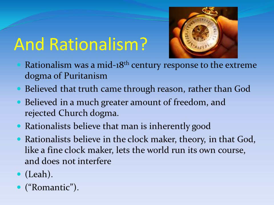 And Rationalism Rationalism was a mid-18th century response to the extreme dogma of Puritanism.