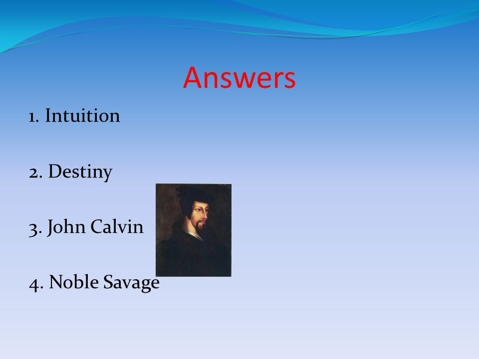 Answers 1. Intuition 2. Destiny 3. John Calvin 4. Noble Savage