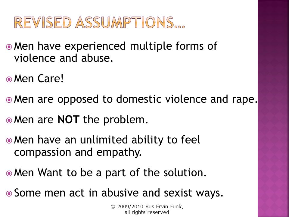 Revised Assumptions… Men have experienced multiple forms of violence and abuse. Men Care! Men are opposed to domestic violence and rape.
