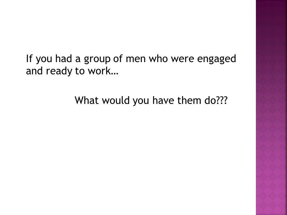 If you had a group of men who were engaged and ready to work… What would you have them do