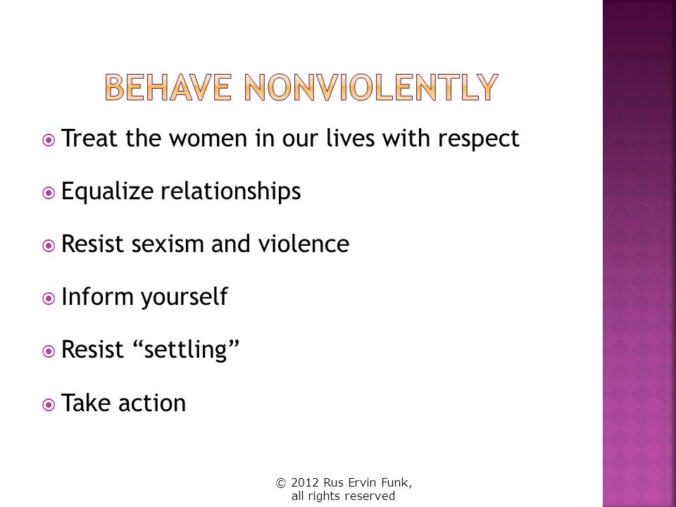 Behave Nonviolently Treat the women in our lives with respect