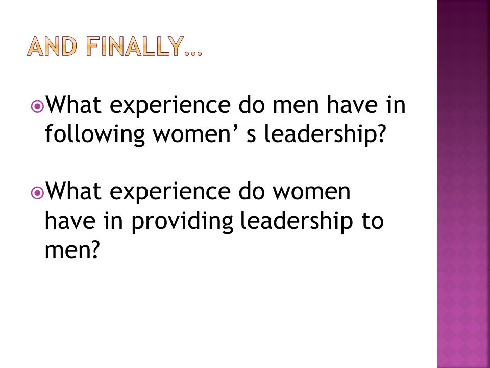 And finally… What experience do men have in following women' s leadership What experience do women have in providing leadership to men