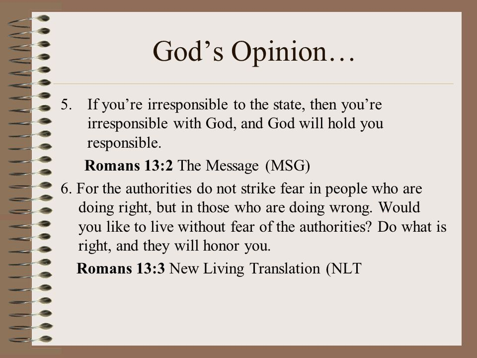 God's Opinion… If you're irresponsible to the state, then you're irresponsible with God, and God will hold you responsible.