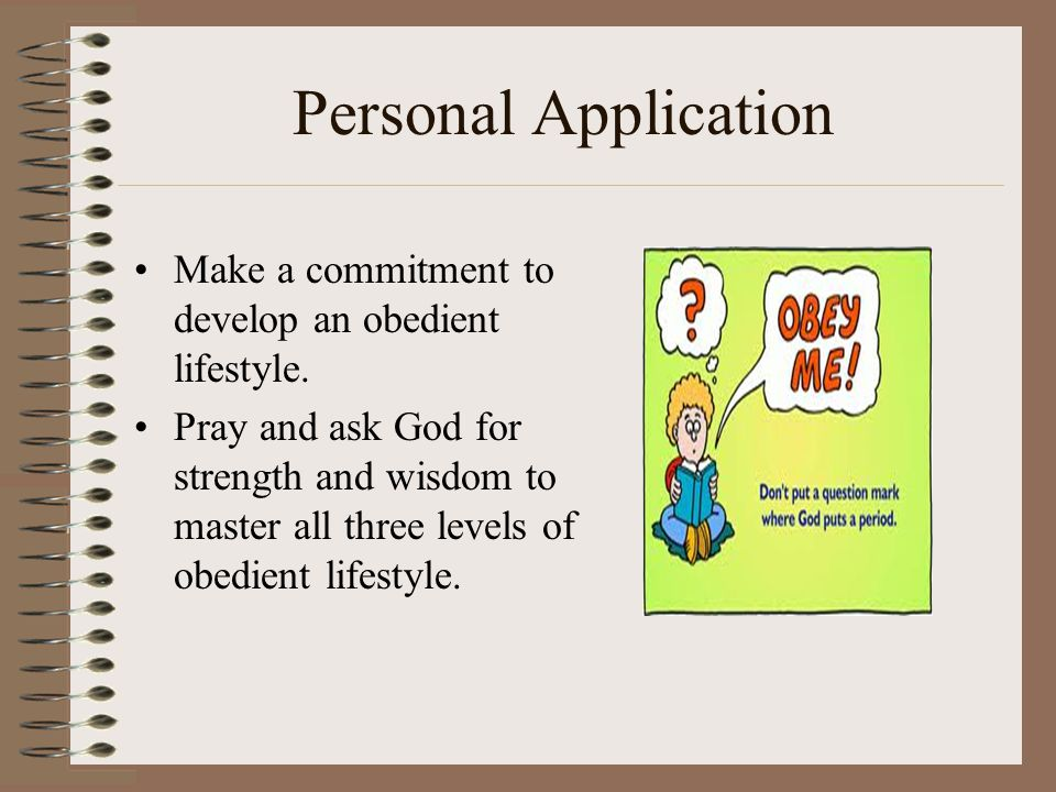 Personal Application Make a commitment to develop an obedient lifestyle.