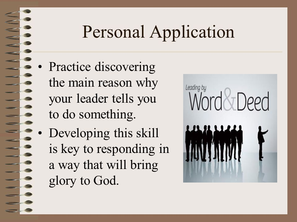 Personal Application Practice discovering the main reason why your leader tells you to do something.