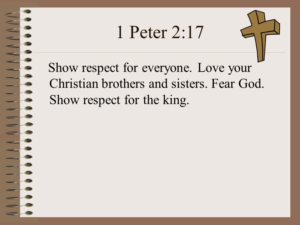 1 Peter 2:17 Show respect for everyone. Love your Christian brothers and sisters.