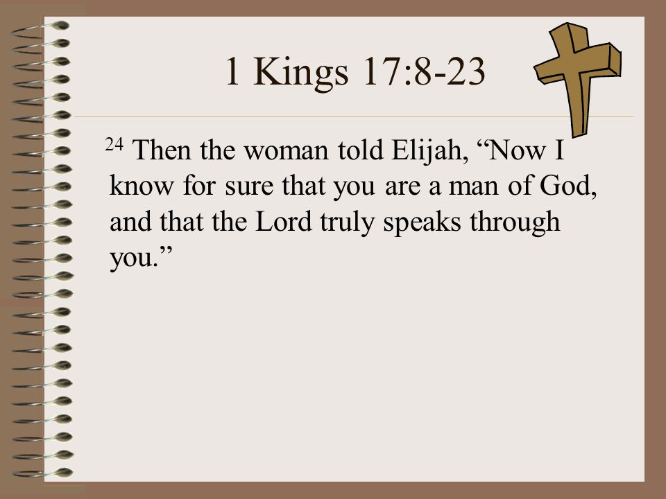 1 Kings 17:8-23 24 Then the woman told Elijah, Now I know for sure that you are a man of God, and that the Lord truly speaks through you.