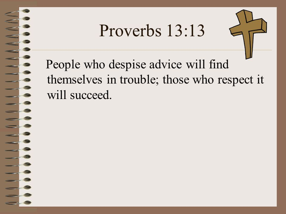 Proverbs 13:13 People who despise advice will find themselves in trouble; those who respect it will succeed.