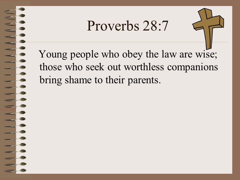 Proverbs 28:7 Young people who obey the law are wise; those who seek out worthless companions bring shame to their parents.