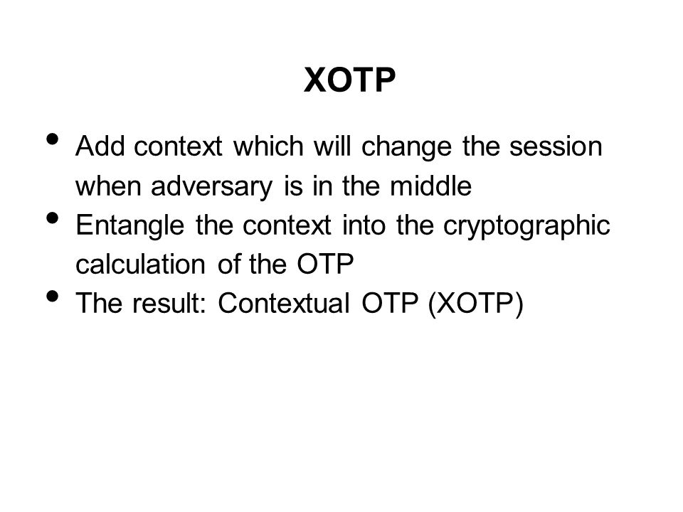 XOTP Add context which will change the session when adversary is in the middle. Entangle the context into the cryptographic calculation of the OTP.