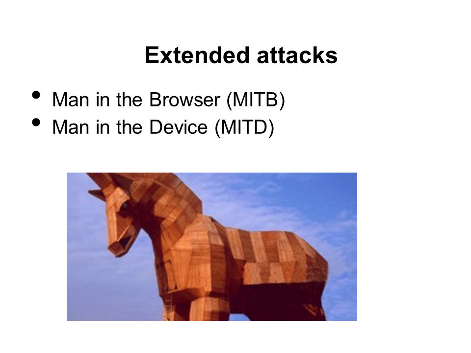 Extended attacks Man in the Browser (MITB) Man in the Device (MITD)