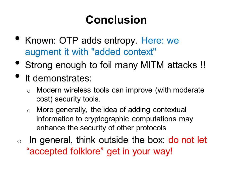 Conclusion Known: OTP adds entropy. Here: we augment it with added context Strong enough to foil many MITM attacks !!