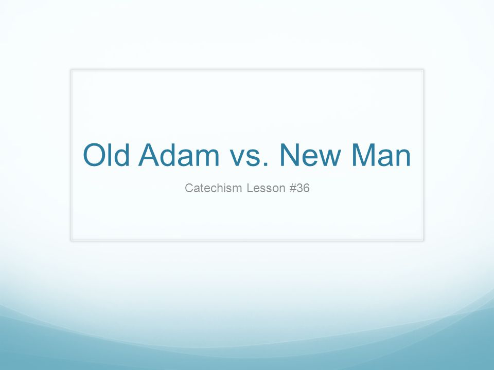 Old Adam vs. New Man Catechism Lesson #36