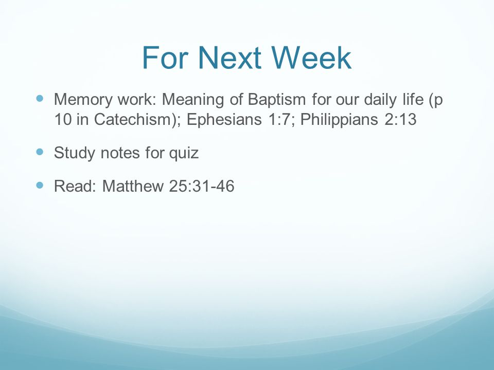 For Next Week Memory work: Meaning of Baptism for our daily life (p 10 in Catechism); Ephesians 1:7; Philippians 2:13.